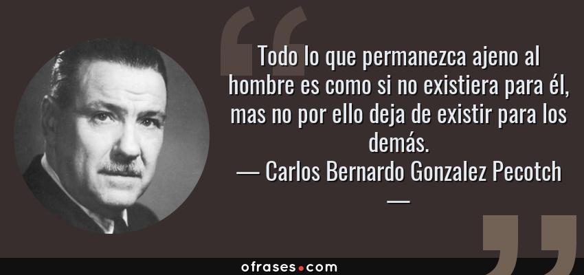 Frases de Carlos Bernardo Gonzalez Pecotch - Todo lo que permanezca ajeno al hombre es como si no existiera para él, mas no por ello deja de existir para los demás.