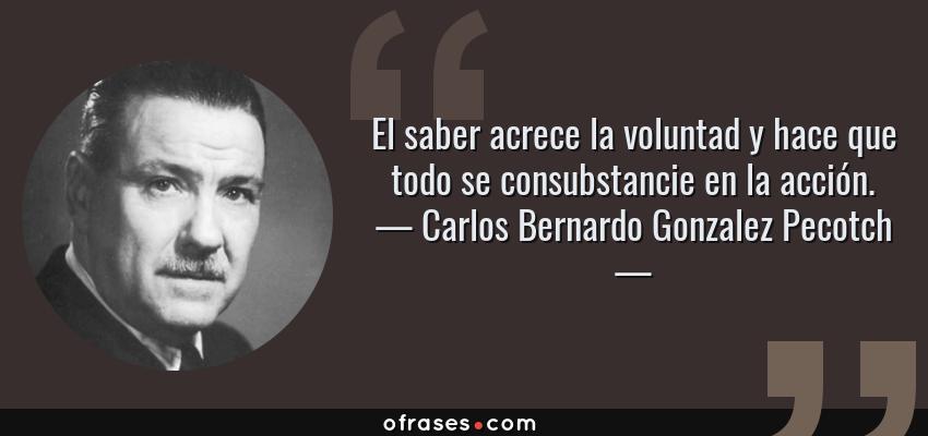Frases de Carlos Bernardo Gonzalez Pecotch - El saber acrece la voluntad y hace que todo se consubstancie en la acción.