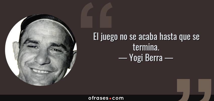 Frases de Yogi Berra - El juego no se acaba hasta que se termina.