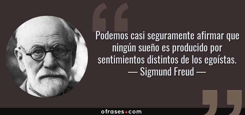 Frases de Sigmund Freud - Podemos casi seguramente afirmar que ningún sueño es producido por sentimientos distintos de los egoístas.