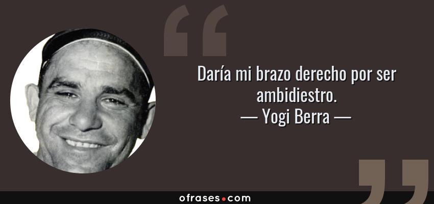 Frases de Yogi Berra - Daría mi brazo derecho por ser ambidiestro.