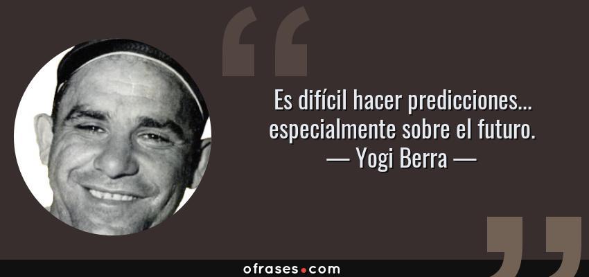 Frases de Yogi Berra - Es difícil hacer predicciones... especialmente sobre el futuro.