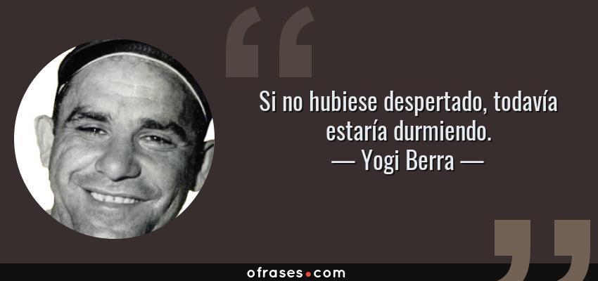 Frases de Yogi Berra - Si no hubiese despertado, todavía estaría durmiendo.