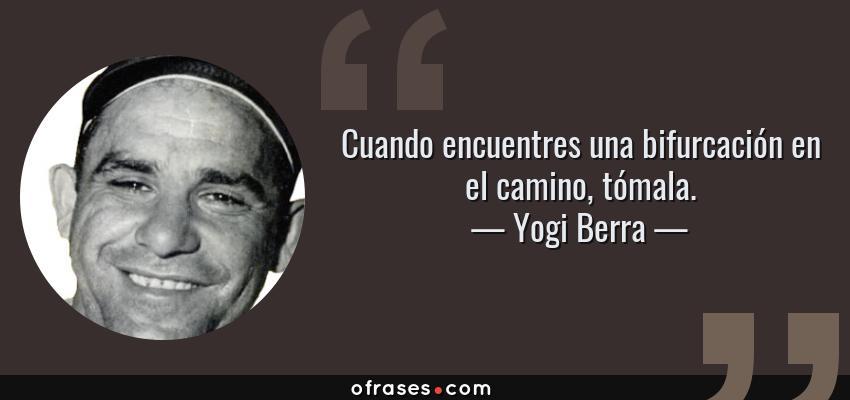 Frases de Yogi Berra - Cuando encuentres una bifurcación en el camino, tómala.