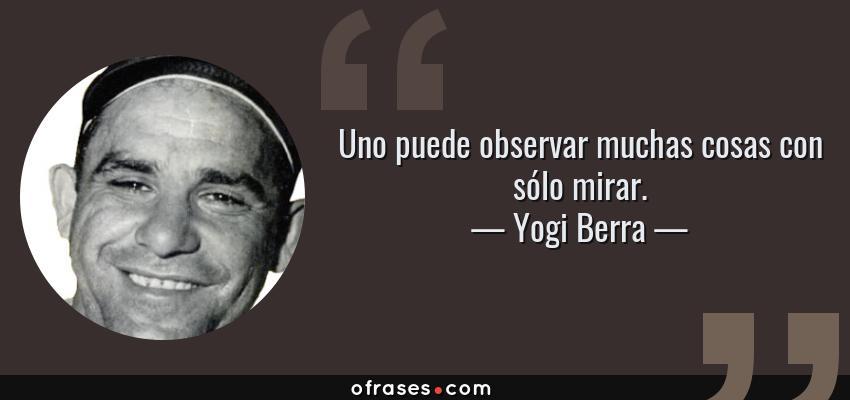 Frases de Yogi Berra - Uno puede observar muchas cosas con sólo mirar.