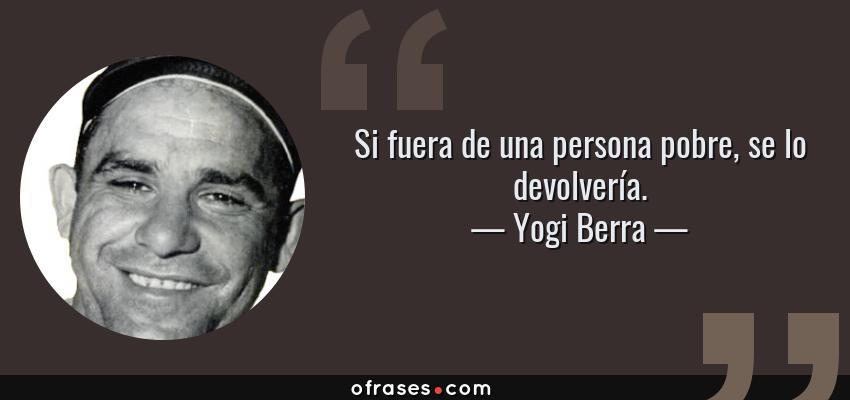 Frases de Yogi Berra - Si fuera de una persona pobre, se lo devolvería.