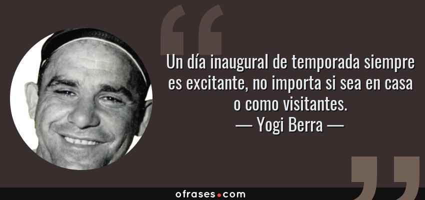 Frases de Yogi Berra - Un día inaugural de temporada siempre es excitante, no importa si sea en casa o como visitantes.