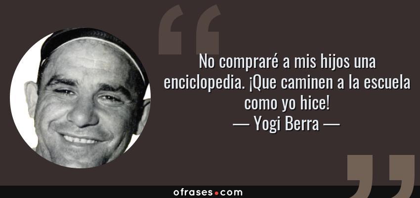 Frases de Yogi Berra - No compraré a mis hijos una enciclopedia. ¡Que caminen a la escuela como yo hice!