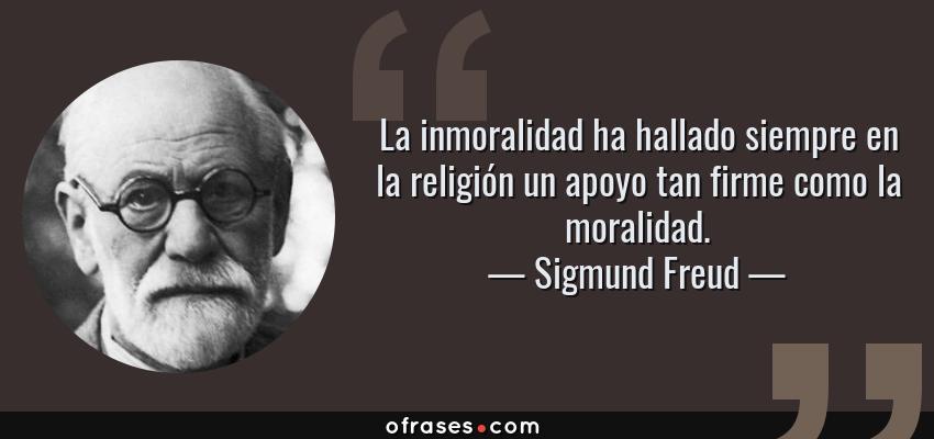 Frases de Sigmund Freud - La inmoralidad ha hallado siempre en la religión un apoyo tan firme como la moralidad.