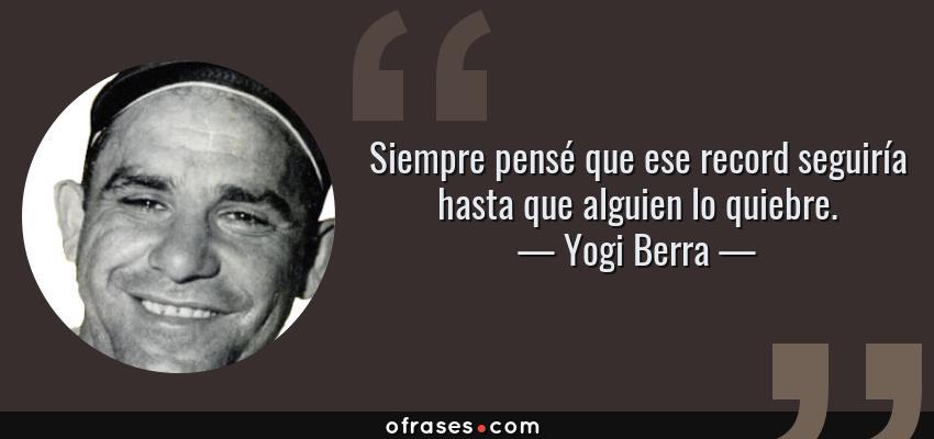 Frases de Yogi Berra - Siempre pensé que ese record seguiría hasta que alguien lo quiebre.