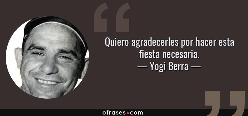 Frases de Yogi Berra - Quiero agradecerles por hacer esta fiesta necesaria.