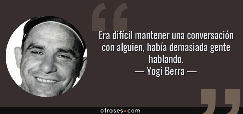Frases de Yogi Berra - Era difícil mantener una conversación con alguien, había demasiada gente hablando.