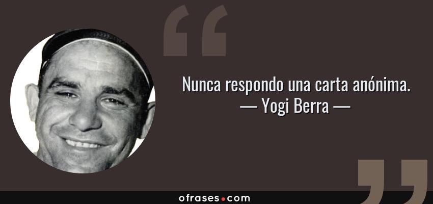 Frases de Yogi Berra - Nunca respondo una carta anónima.
