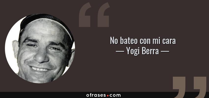 Frases de Yogi Berra - No bateo con mi cara