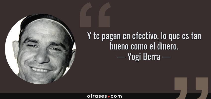 Frases de Yogi Berra - Y te pagan en efectivo, lo que es tan bueno como el dinero.