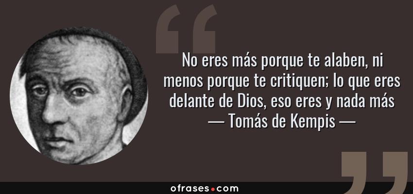 Frases de Tomás de Kempis - No eres más porque te alaben, ni menos porque te critiquen; lo que eres delante de Dios, eso eres y nada más