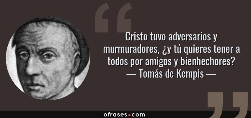 Frases de Tomás de Kempis - Cristo tuvo adversarios y murmuradores, ¿y tú quieres tener a todos por amigos y bienhechores?