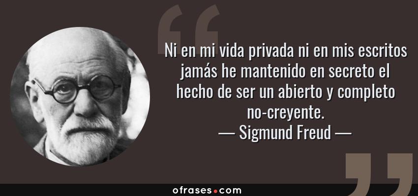 Frases de Sigmund Freud - Ni en mi vida privada ni en mis escritos jamás he mantenido en secreto el hecho de ser un abierto y completo no-creyente.