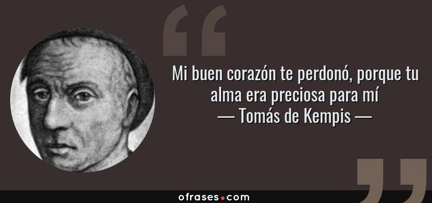 Frases de Tomás de Kempis - Mi buen corazón te perdonó, porque tu alma era preciosa para mí