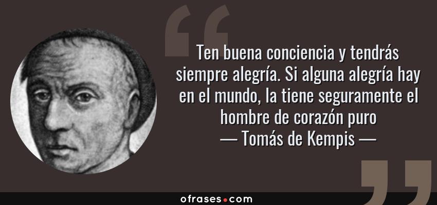 Frases de Tomás de Kempis - Ten buena conciencia y tendrás siempre alegría. Si alguna alegría hay en el mundo, la tiene seguramente el hombre de corazón puro