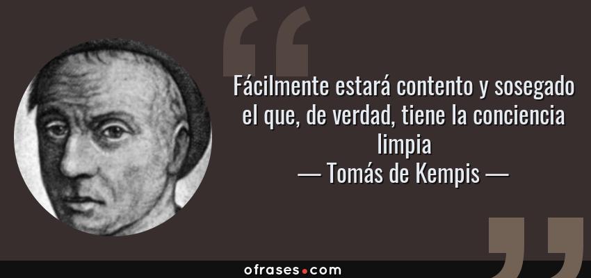 Frases de Tomás de Kempis - Fácilmente estará contento y sosegado el que, de verdad, tiene la conciencia limpia
