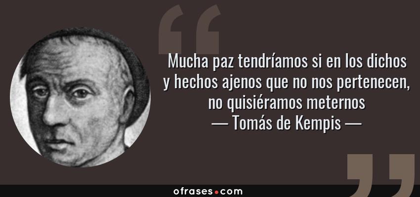 Frases de Tomás de Kempis - Mucha paz tendríamos si en los dichos y hechos ajenos que no nos pertenecen, no quisiéramos meternos