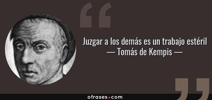 Frases de Tomás de Kempis - Juzgar a los demás es un trabajo estéril