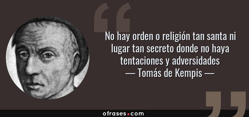 Frases de Tomás de Kempis - No hay orden o religión tan santa ni lugar tan secreto donde no haya tentaciones y adversidades