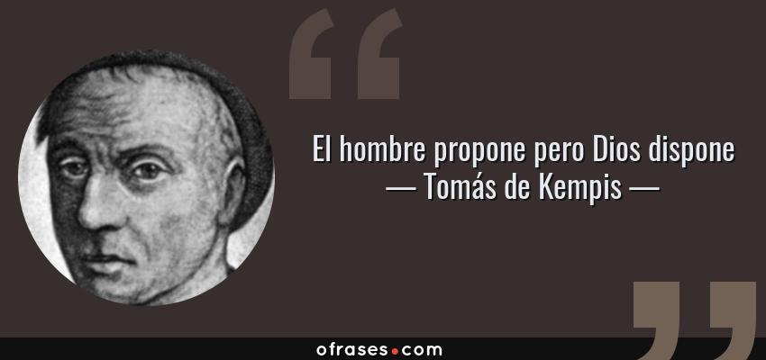 Frases de Tomás de Kempis - El hombre propone pero Dios dispone