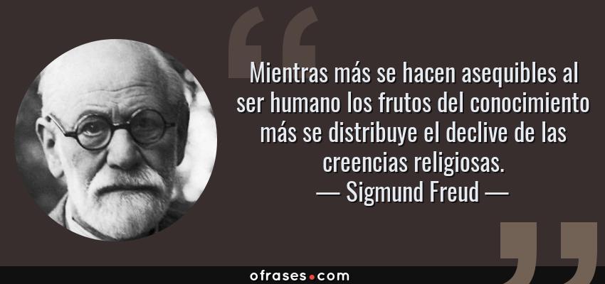 Frases de Sigmund Freud - Mientras más se hacen asequibles al ser humano los frutos del conocimiento más se distribuye el declive de las creencias religiosas.