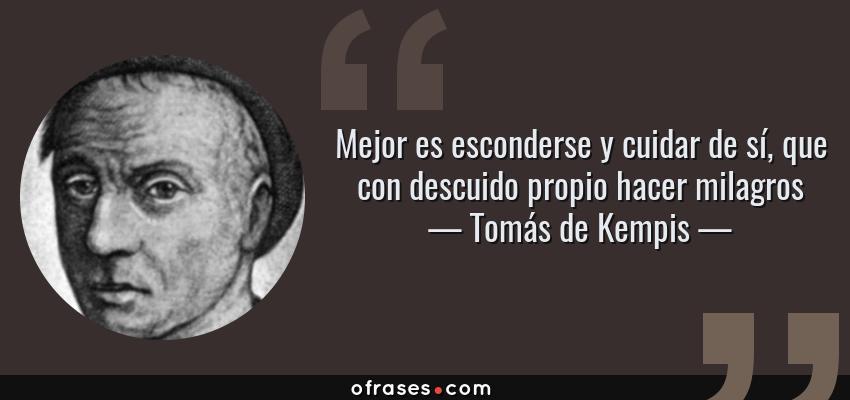 Frases de Tomás de Kempis - Mejor es esconderse y cuidar de sí, que con descuido propio hacer milagros