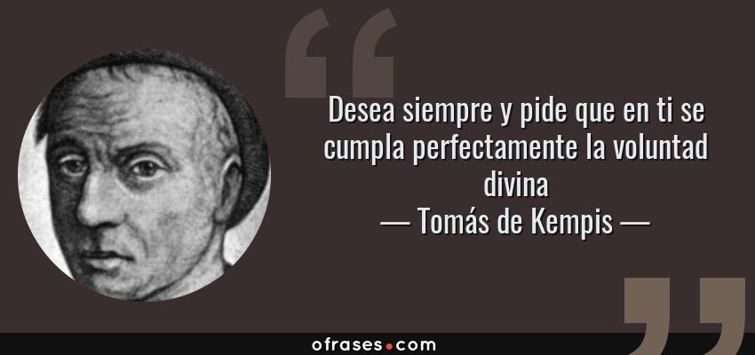 Frases de Tomás de Kempis - Desea siempre y pide que en ti se cumpla perfectamente la voluntad divina