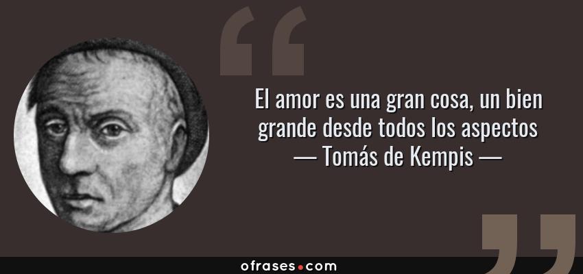 Frases de Tomás de Kempis - El amor es una gran cosa, un bien grande desde todos los aspectos