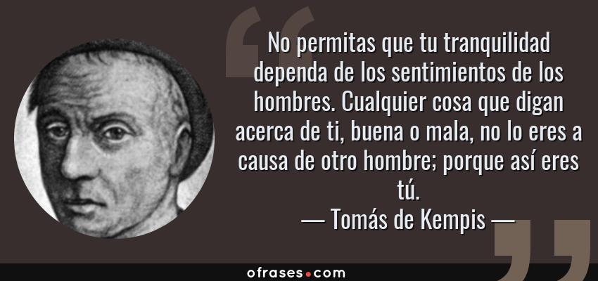 Frases de Tomás de Kempis - No permitas que tu tranquilidad dependa de los sentimientos de los hombres. Cualquier cosa que digan acerca de ti, buena o mala, no lo eres a causa de otro hombre; porque así eres tú.