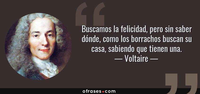 Frases de Voltaire - Buscamos la felicidad, pero sin saber dónde, como los borrachos buscan su casa, sabiendo que tienen una.