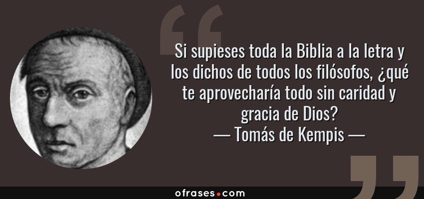 Frases de Tomás de Kempis - Si supieses toda la Biblia a la letra y los dichos de todos los filósofos, ¿qué te aprovecharía todo sin caridad y gracia de Dios?