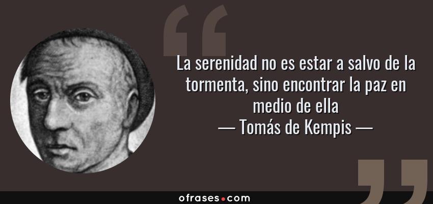 Frases de Tomás de Kempis - La serenidad no es estar a salvo de la tormenta, sino encontrar la paz en medio de ella