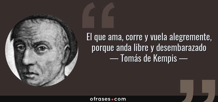 Frases de Tomás de Kempis - El que ama, corre y vuela alegremente, porque anda libre y desembarazado