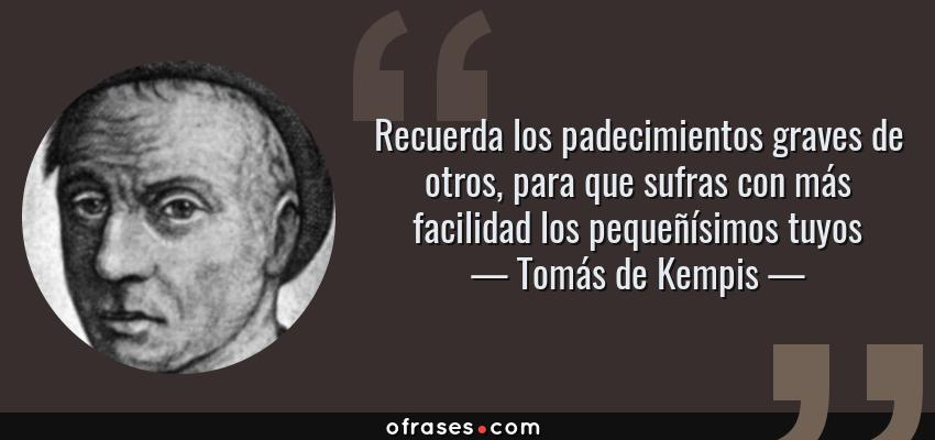 Frases de Tomás de Kempis - Recuerda los padecimientos graves de otros, para que sufras con más facilidad los pequeñísimos tuyos