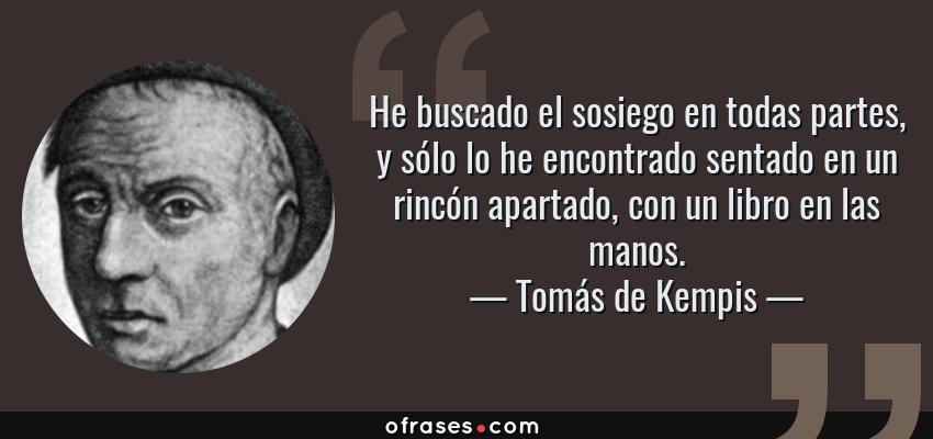 Frases de Tomás de Kempis - He buscado el sosiego en todas partes, y sólo lo he encontrado sentado en un rincón apartado, con un libro en las manos.