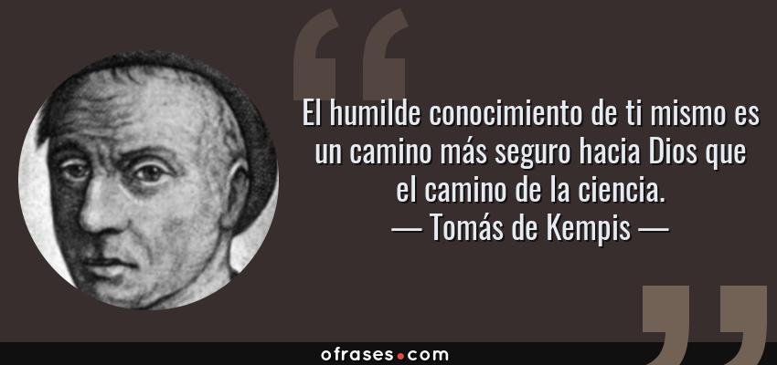 Frases de Tomás de Kempis - El humilde conocimiento de ti mismo es un camino más seguro hacia Dios que el camino de la ciencia.
