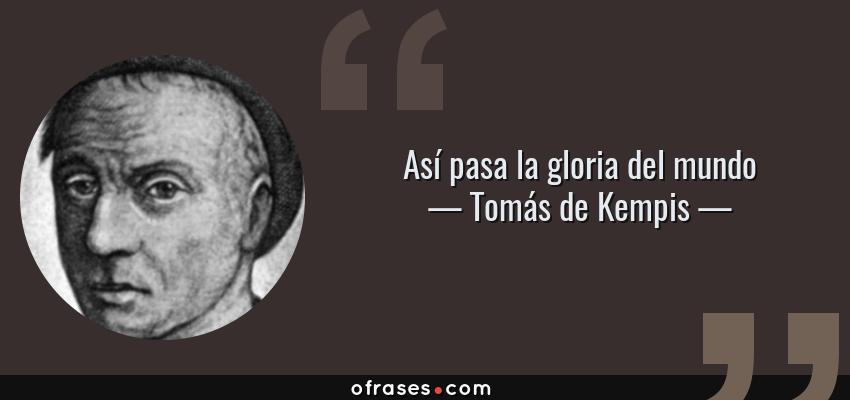 Frases de Tomás de Kempis - Así pasa la gloria del mundo