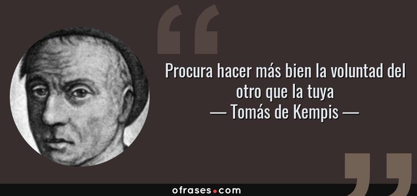 Frases de Tomás de Kempis - Procura hacer más bien la voluntad del otro que la tuya