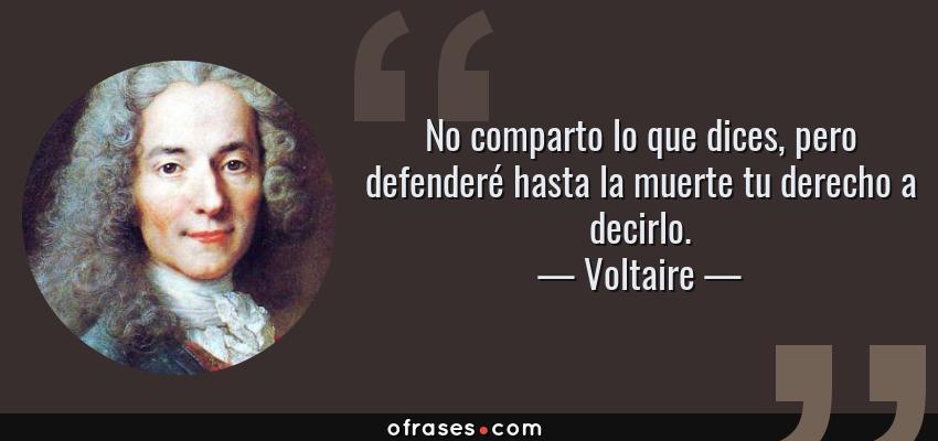 Frases de Voltaire - No comparto lo que dices, pero defenderé hasta la muerte tu derecho a decirlo.