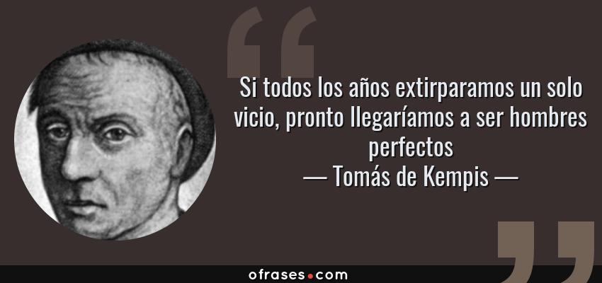 Frases de Tomás de Kempis - Si todos los años extirparamos un solo vicio, pronto llegaríamos a ser hombres perfectos