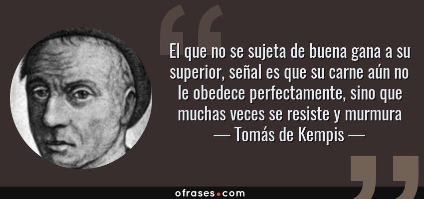 Frases de Tomás de Kempis - El que no se sujeta de buena gana a su superior, señal es que su carne aún no le obedece perfectamente, sino que muchas veces se resiste y murmura