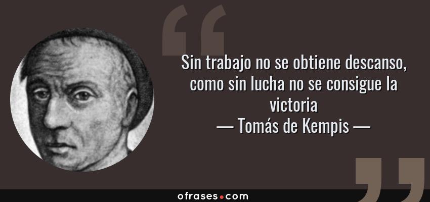 Frases de Tomás de Kempis - Sin trabajo no se obtiene descanso, como sin lucha no se consigue la victoria