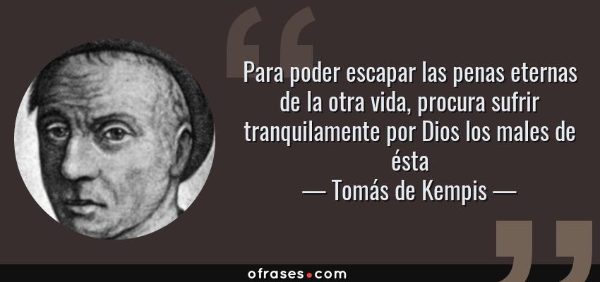 Frases de Tomás de Kempis - Para poder escapar las penas eternas de la otra vida, procura sufrir tranquilamente por Dios los males de ésta