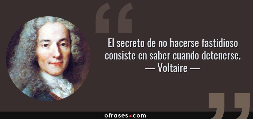Frases de Voltaire - El secreto de no hacerse fastidioso consiste en saber cuando detenerse.