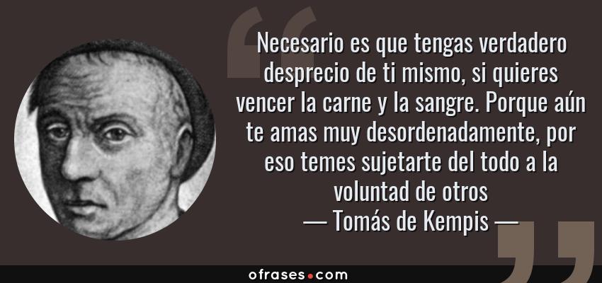 Frases de Tomás de Kempis - Necesario es que tengas verdadero desprecio de ti mismo, si quieres vencer la carne y la sangre. Porque aún te amas muy desordenadamente, por eso temes sujetarte del todo a la voluntad de otros